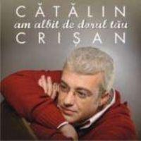 Catalin Crisan - Am albit de dorul tau